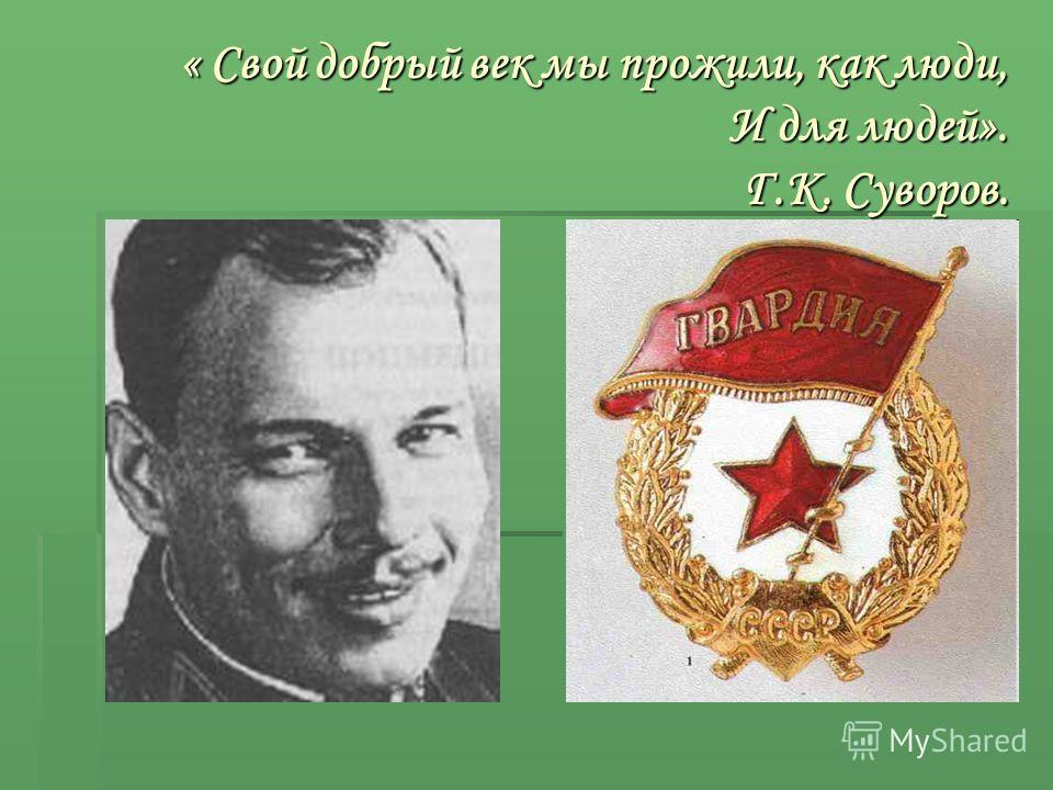 « Свой добрый век мы прожили, как люди, И для людей». Г.К. Суворов.