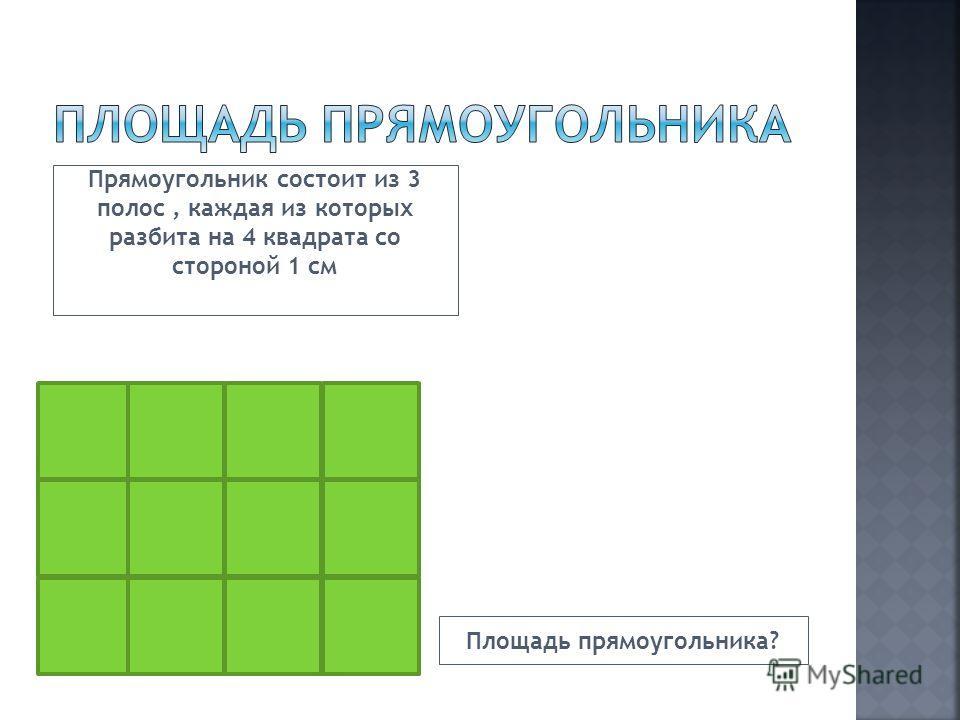 Прямоугольник состоит из 3 полос, каждая из которых разбита на 4 квадрата со стороной 1 см Площадь прямоугольника?
