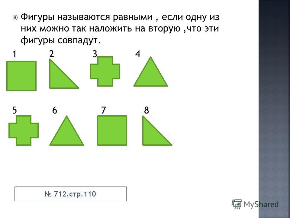 Фигуры называются равными, если одну из них можно так наложить на вторую,что эти фигуры совпадут. 1 2 3 4 5 6 7 8 712,стр.110
