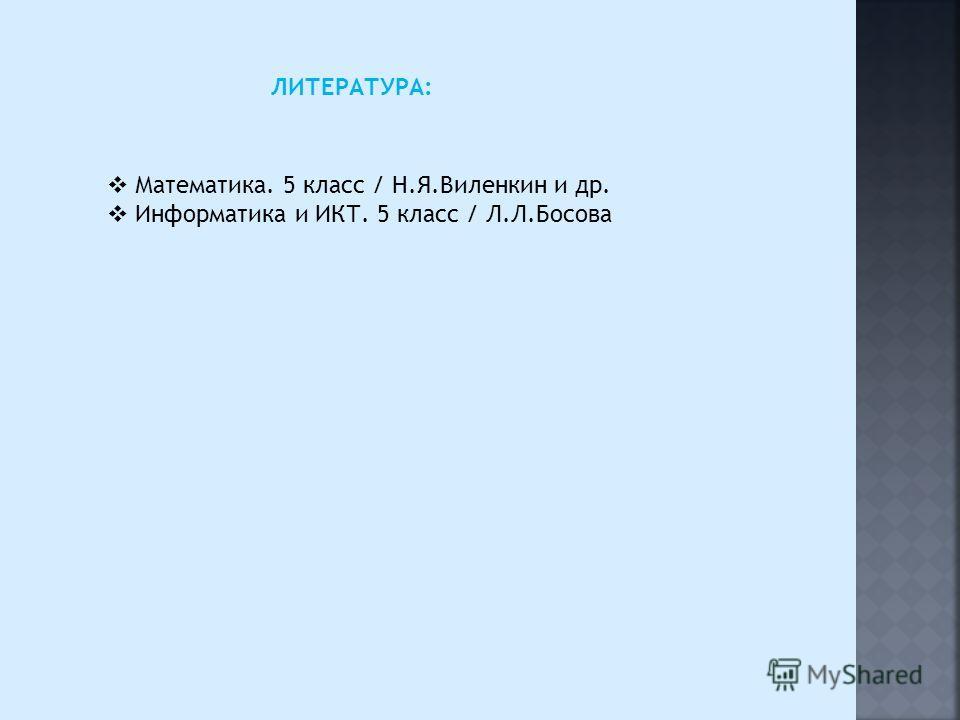 ЛИТЕРАТУРА: Математика. 5 класс / Н.Я.Виленкин и др. Информатика и ИКТ. 5 класс / Л.Л.Босова