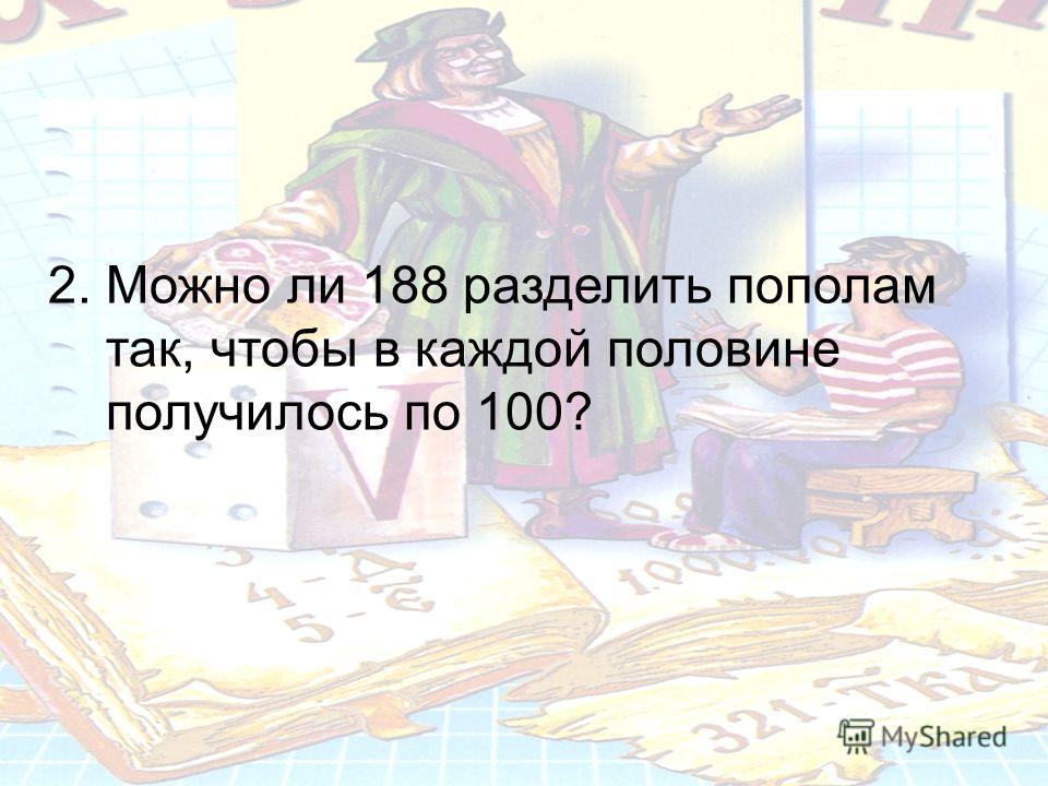2. Можно ли 188 разделить пополам так, чтобы в каждой половине получилось по 100?