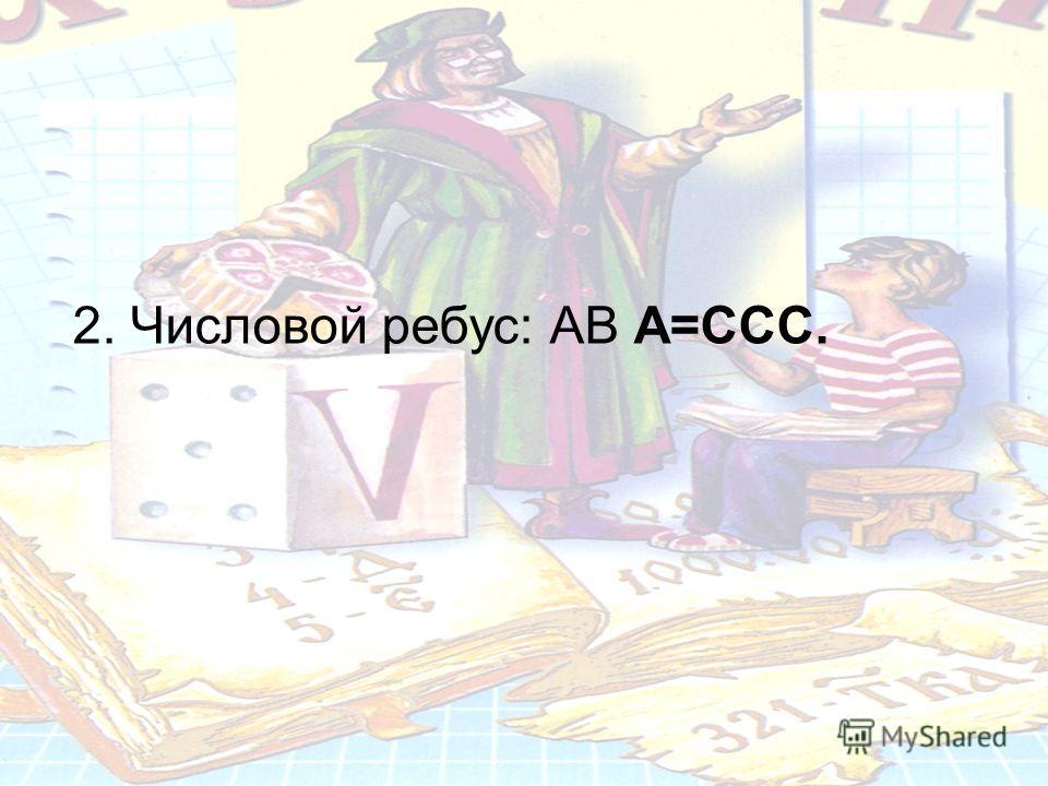 2. Числовой ребус: АВ А=ССС.