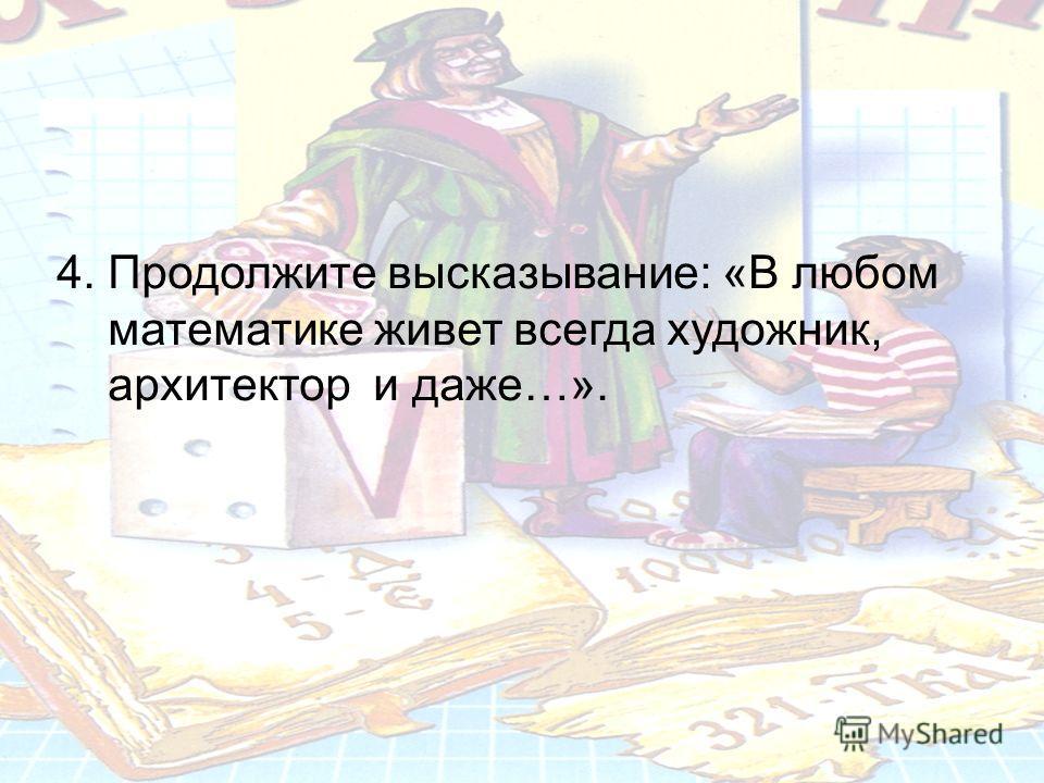 4. Продолжите высказывание: «В любом математике живет всегда художник, архитектор и даже…».