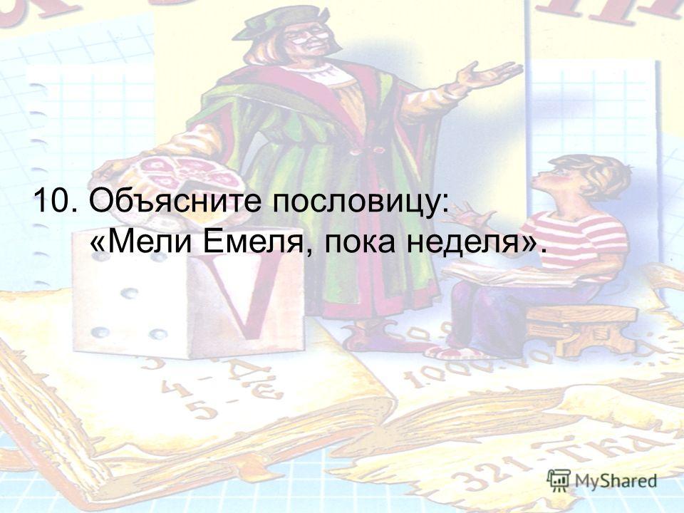10. Объясните пословицу: «Мели Емеля, пока неделя».