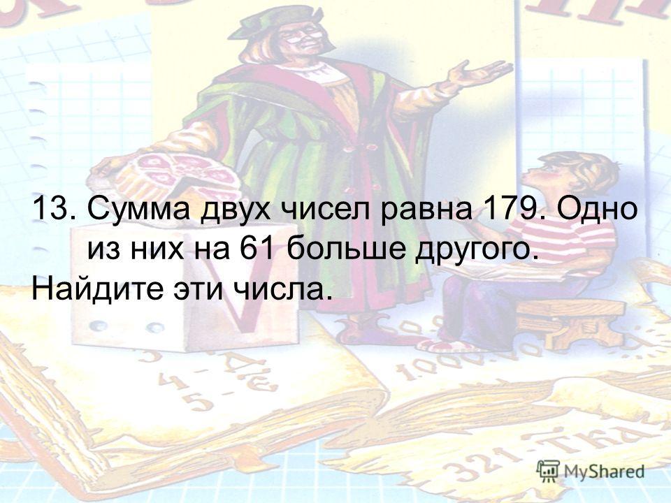 13. Сумма двух чисел равна 179. Одно из них на 61 больше другого. Найдите эти числа.