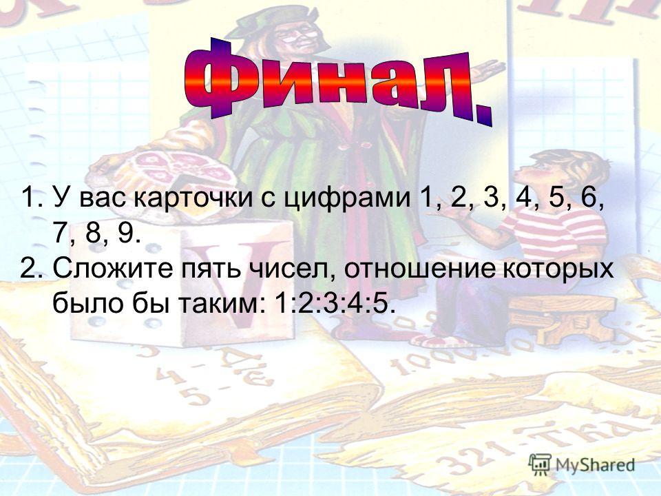 1. У вас карточки с цифрами 1, 2, 3, 4, 5, 6, 7, 8, 9. 2. Сложите пять чисел, отношение которых было бы таким: 1:2:3:4:5.