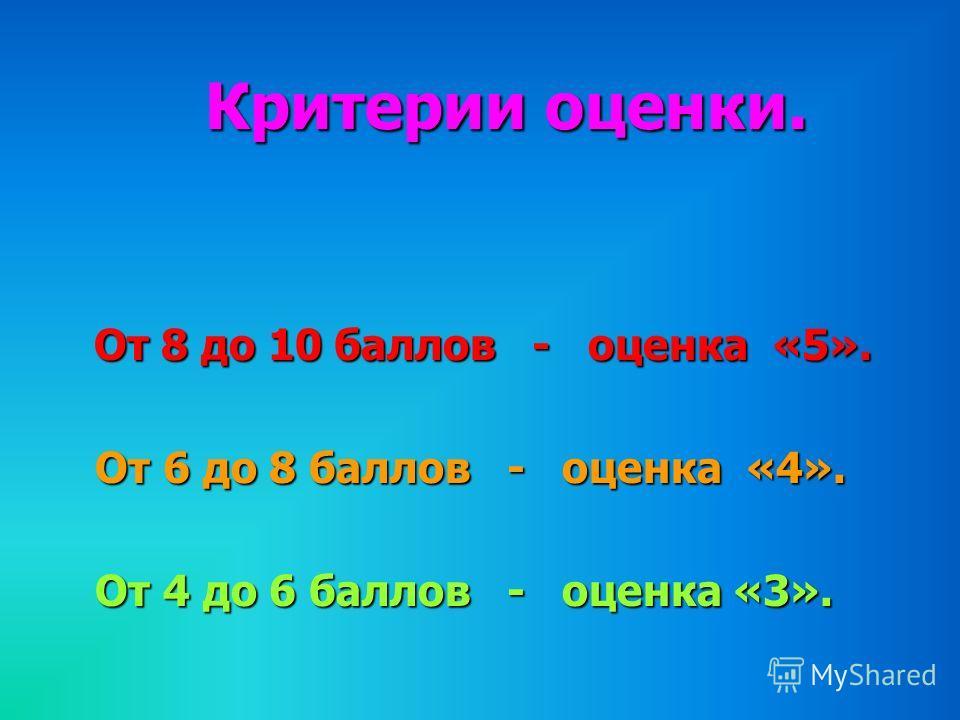 Критерии оценки. Критерии оценки. От 8 до 10 баллов - оценка «5». От 6 до 8 баллов - оценка «4». От 4 до 6 баллов - оценка «3».