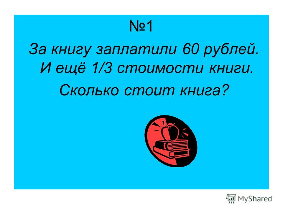 1 За книгу заплатили 60 рублей. И ещё 1/3 стоимости книги. Сколько стоит книга?