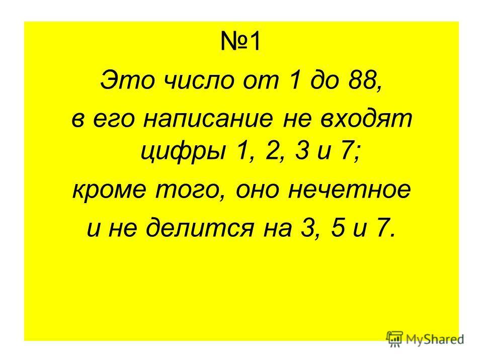 1 Это число от 1 до 88, в его написание не входят цифры 1, 2, 3 и 7; кроме того, оно нечетное и не делится на 3, 5 и 7.