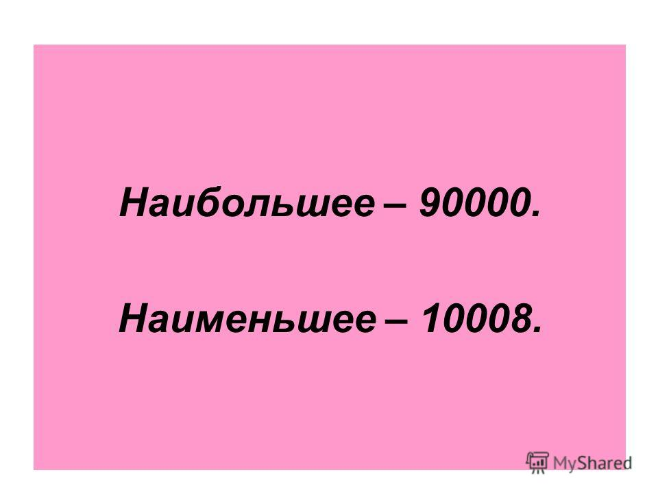 Наибольшее – 90000. Наименьшее – 10008.