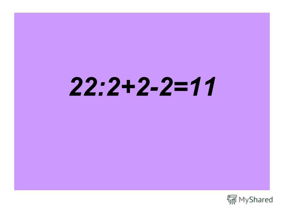 22:2+2-2=11