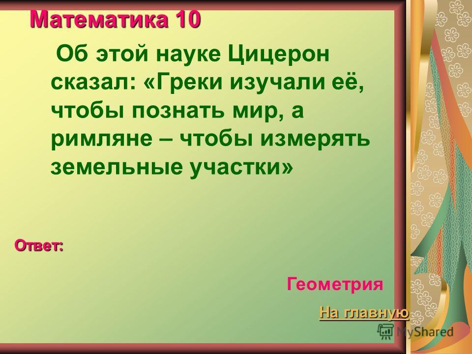 Математика 10 Об этой науке Цицерон сказал: «Греки изучали её, чтобы познать мир, а римляне – чтобы измерять земельные участки» Ответ: Геометрия На главную На главную
