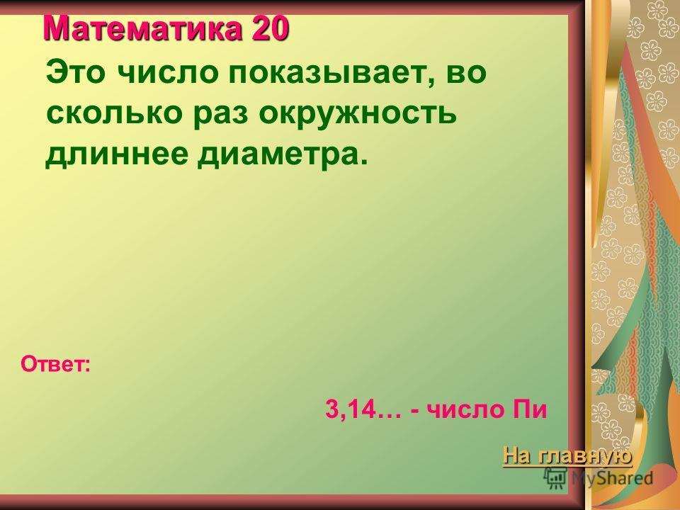 Математика 20 Это число показывает, во сколько раз окружность длиннее диаметра. Ответ: 3,14… - число Пи На главную На главную