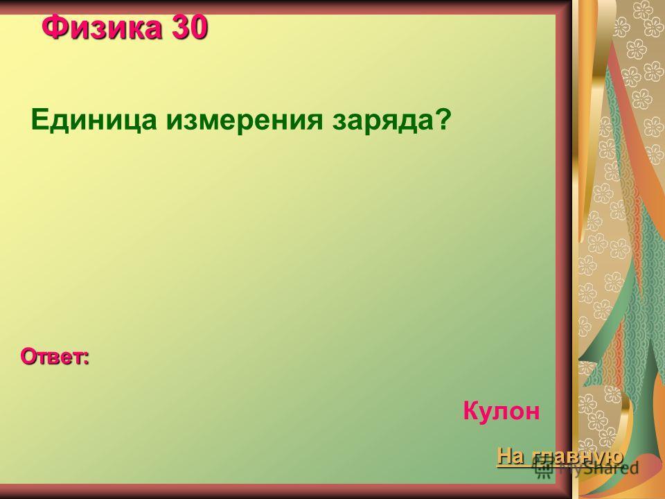 Физика 30 Единица измерения заряда? Ответ: Кулон На главную На главную