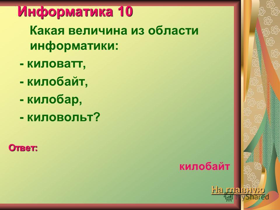 Информатика 10 Какая величина из области информатики: - киловатт, - килобайт, - килобар, - киловольт? Ответ: килобайт На главную На главную