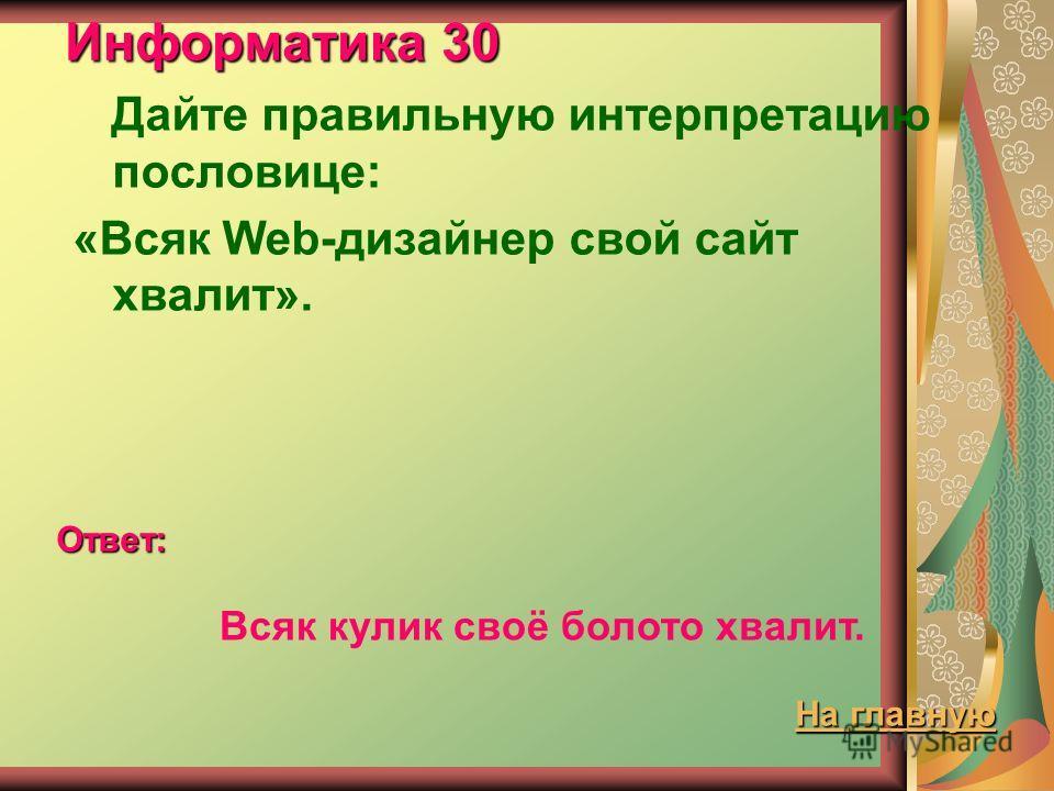 Информатика 30 Дайте правильную интерпретацию пословице: «Всяк Web-дизайнер свой сайт хвалит». Ответ: Всяк кулик своё болото хвалит. На главную На главную
