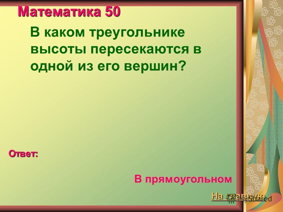 Математика 50 В каком треугольнике высоты пересекаются в одной из его вершин? Ответ: В прямоугольном На главную На главную