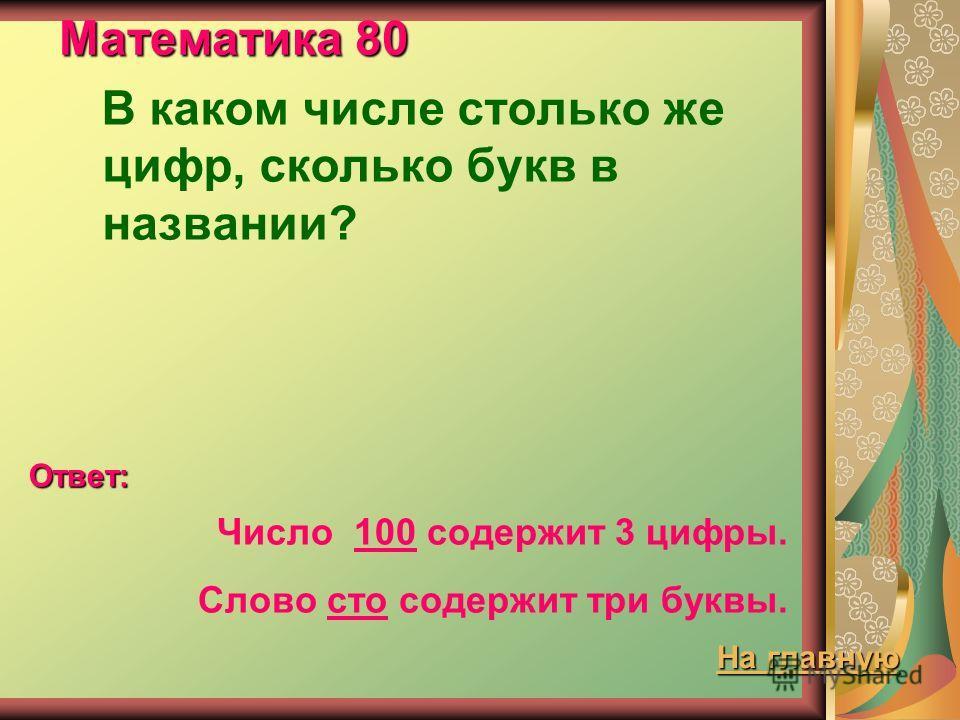 Математика 80 В каком числе столько же цифр, сколько букв в названии? Ответ: Число 100 содержит 3 цифры. Слово сто содержит три буквы. На главную На главную