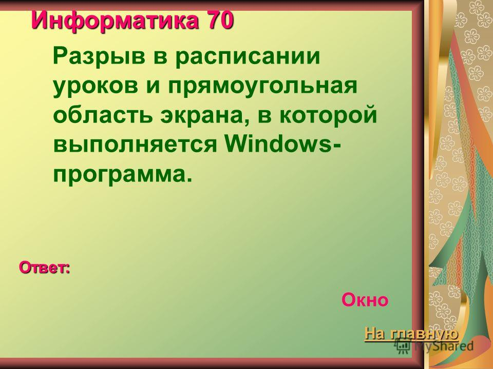 Информатика 70 Разрыв в расписании уроков и прямоугольная область экрана, в которой выполняется Windows- программа. Ответ: Окно На главную На главную