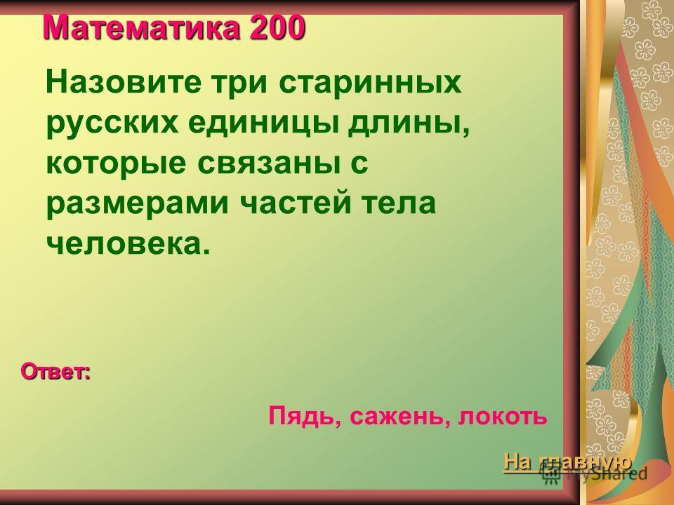 Математика 200 Назовите три старинных русских единицы длины, которые связаны с размерами частей тела человека. Ответ: Пядь, сажень, локоть На главную На главную