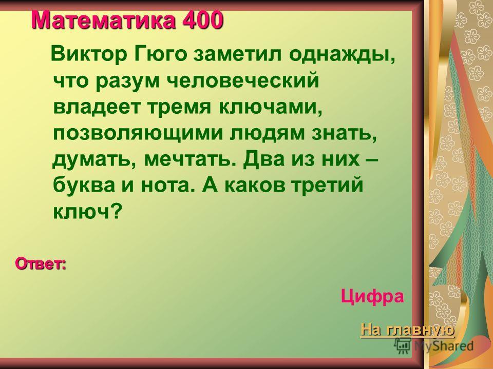 Математика 400 Виктор Гюго заметил однажды, что разум человеческий владеет тремя ключами, позволяющими людям знать, думать, мечтать. Два из них – буква и нота. А каков третий ключ? Ответ: Цифра На главную На главную