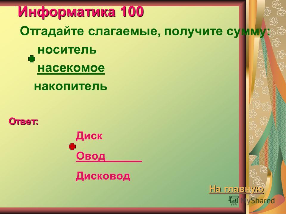 Информатика 100 Отгадайте слагаемые, получите сумму: носитель насекомое накопитель Ответ: Диск Овод _ Дисковод На главную На главную