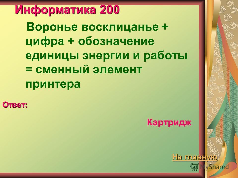 Информатика 200 Воронье восклицанье + цифра + обозначение единицы энергии и работы = сменный элемент принтера Ответ: Картридж На главную На главную