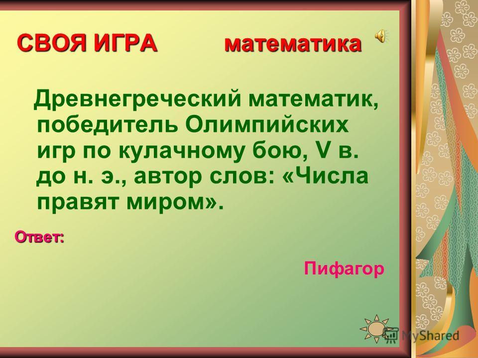 СВОЯ ИГРА математика Древнегреческий математик, победитель Олимпийских игр по кулачному бою, V в. до н. э., автор слов: «Числа правят миром». Ответ: Пифагор