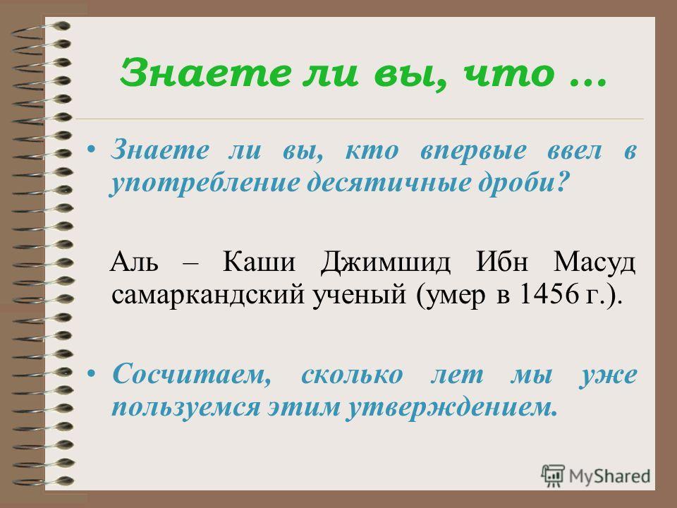 Знаете ли вы, что … Знаете ли вы, кто впервые ввел в употребление десятичные дроби? Аль – Каши Джимшид Ибн Масуд самаркандский ученый (умер в 1456 г.). Сосчитаем, сколько лет мы уже пользуемся этим утверждением.