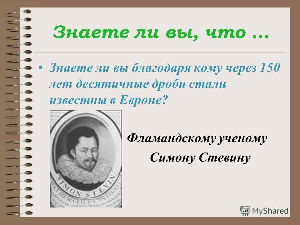 Знаете ли вы, что … Знаете ли вы благодаря кому через 150 лет десятичные дроби стали известны в Европе? Фламандскому ученому Симону Стевину