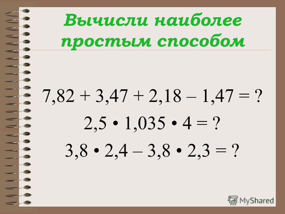 Вычисли наиболее простым способом 7,82 + 3,47 + 2,18 – 1,47 = ? 2,5 1,035 4 = ? 3,8 2,4 – 3,8 2,3 = ?