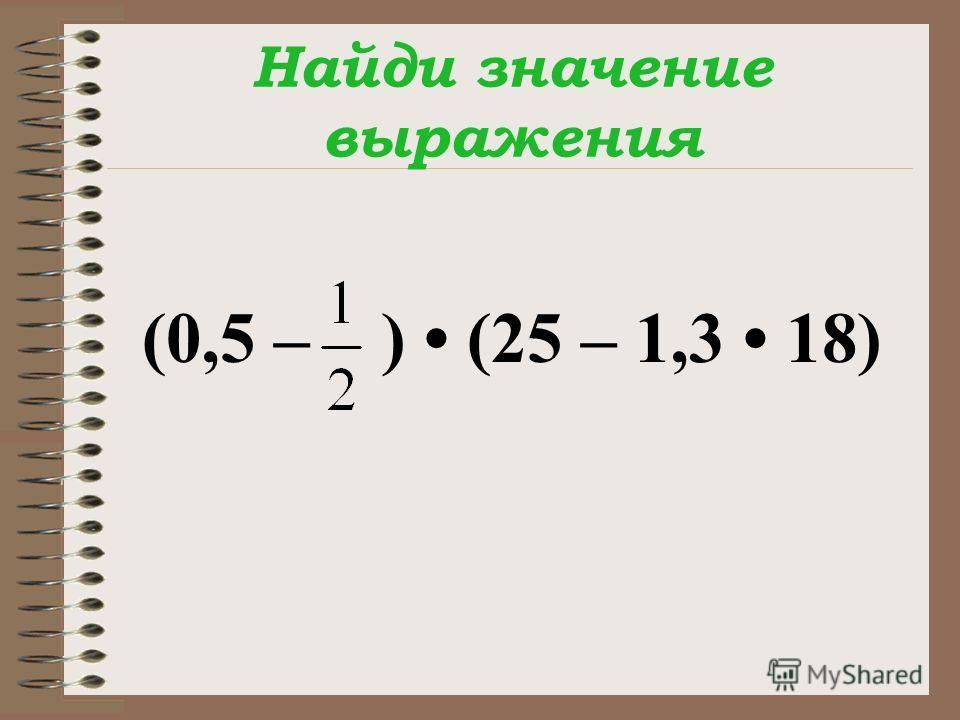 Найди значение выражения (0,5 – ) (25 – 1,3 18)