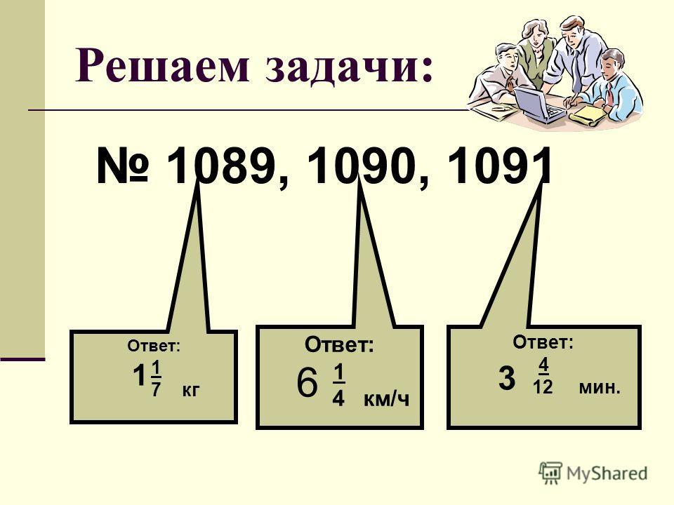 Решаем задачи: 1089, 1090, 1091 Ответ: 1 7 кг 1 Ответ: 1 4 км/ч Ответ: 4 12 мин. 6 3