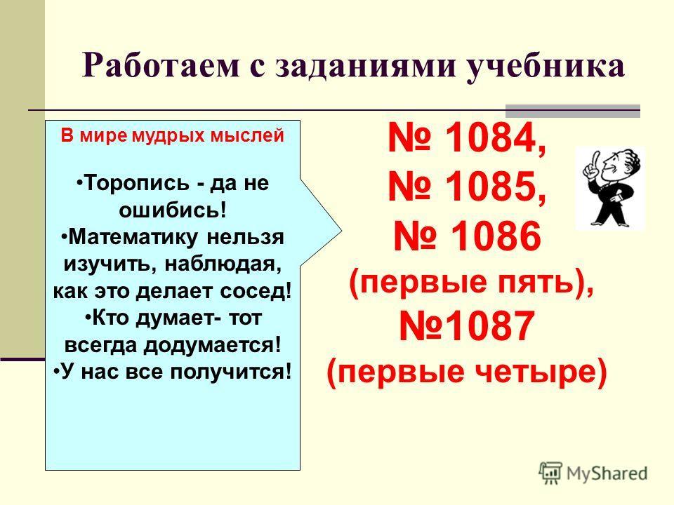 Работаем с заданиями учебника 1084, 1085, 1086 (первые пять), 1087 (первые четыре) В мире мудрых мыслей Торопись - да не ошибись! Математику нельзя изучить, наблюдая, как это делает сосед! Кто думает- тот всегда додумается! У нас все получится!