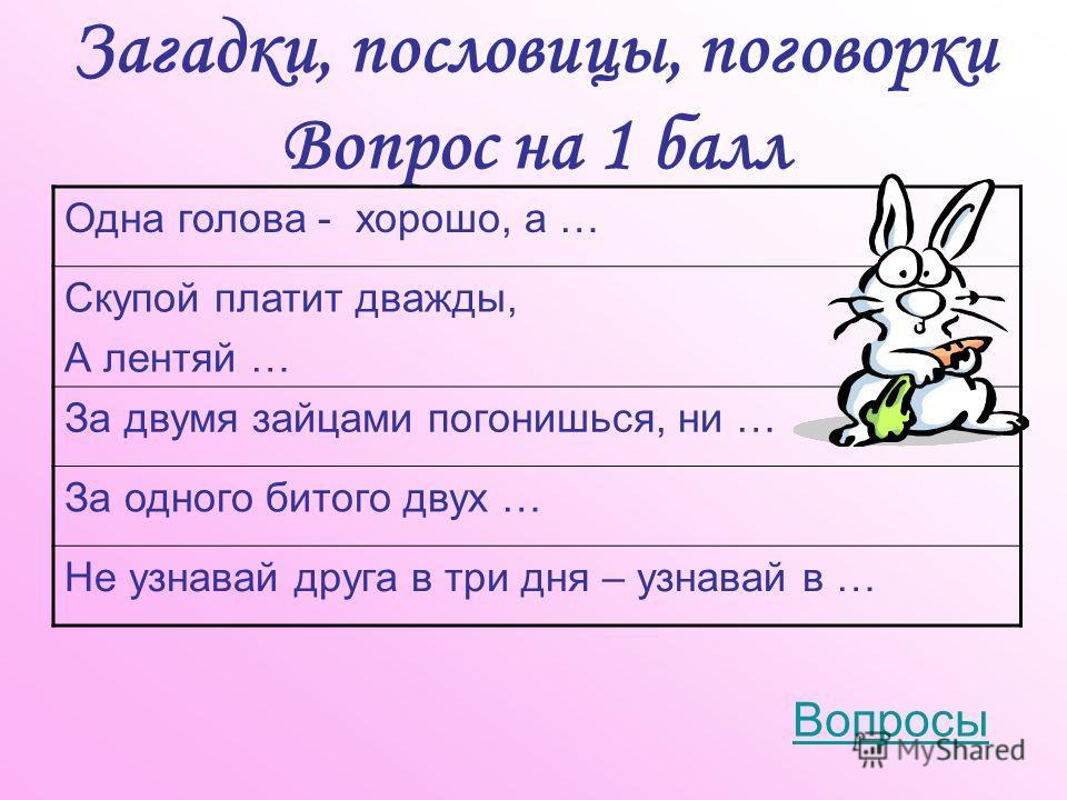 Загадки, пословицы, поговорки Вопрос на 1 балл Вопросы Одна голова - хорошо, а … Скупой платит дважды, А лентяй … За двумя зайцами погонишься, ни … За одного битого двух … Не узнавай друга в три дня – узнавай в …