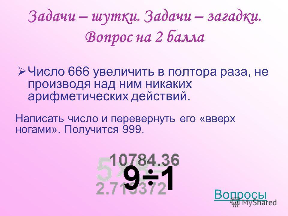 Задачи – шутки. Задачи – загадки. Вопрос на 2 балла Число 666 увеличить в полтора раза, не производя над ним никаких арифметических действий. Написать число и перевернуть его «вверх ногами». Получится 999. Вопросы