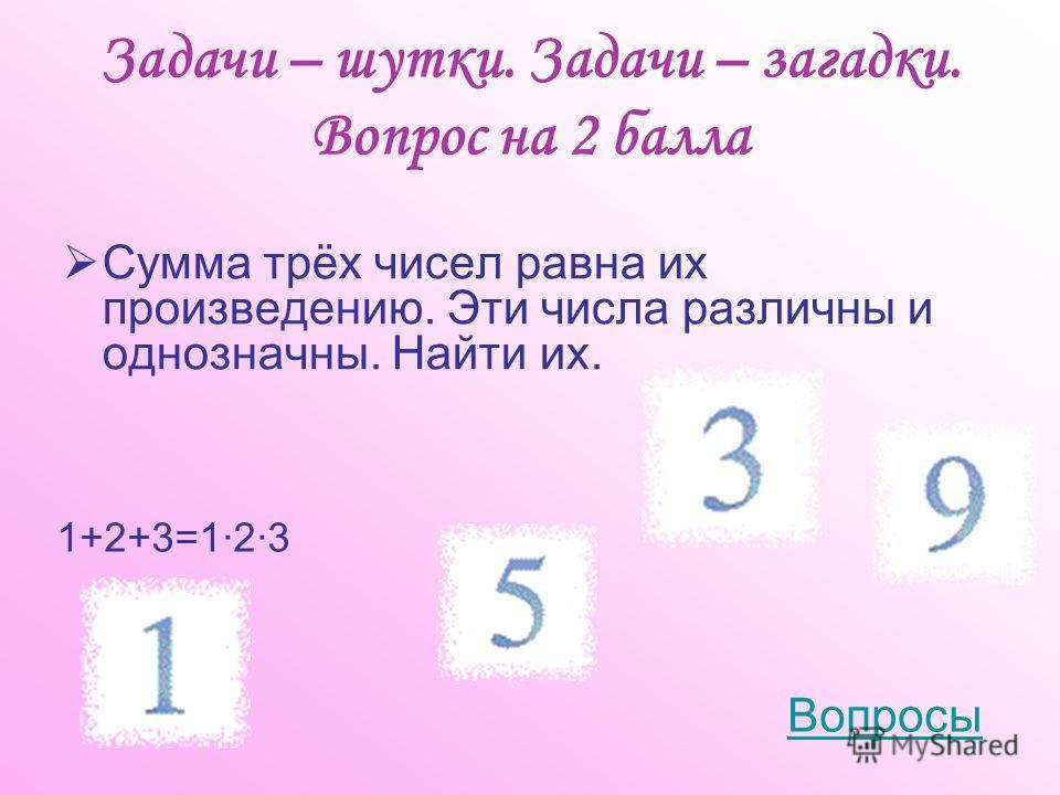 Задачи – шутки. Задачи – загадки. Вопрос на 2 балла Сумма трёх чисел равна их произведению. Эти числа различны и однозначны. Найти их. 1+2+3=1·2·3 Вопросы
