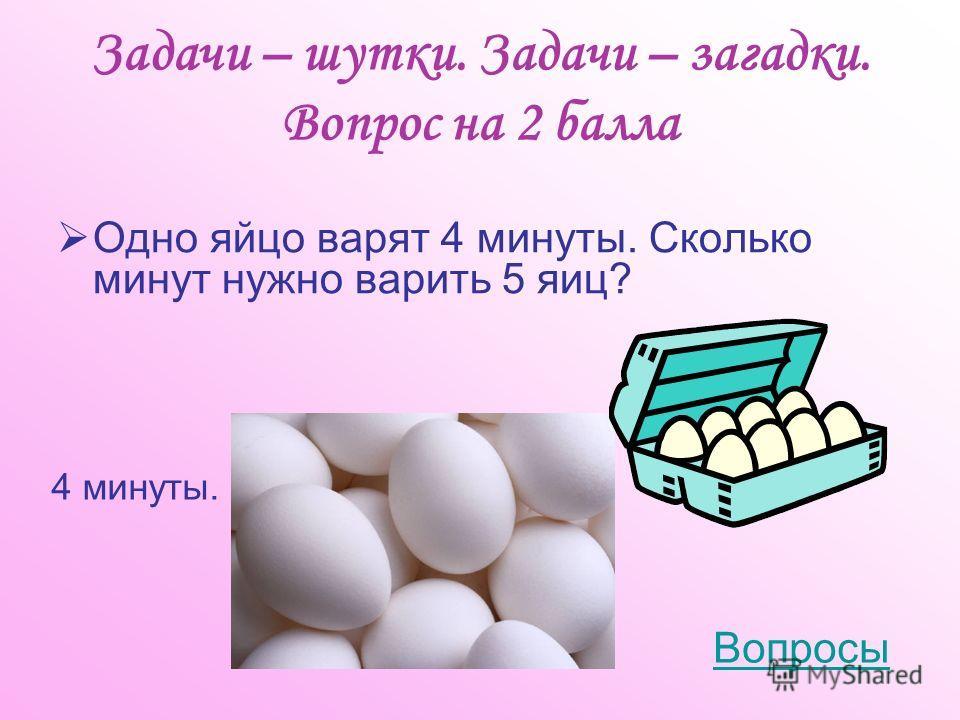 Задачи – шутки. Задачи – загадки. Вопрос на 2 балла Одно яйцо варят 4 минуты. Сколько минут нужно варить 5 яиц? 4 минуты. Вопросы