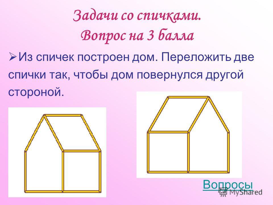 Задачи со спичками. Вопрос на 3 балла Из спичек построен дом. Переложить две спички так, чтобы дом повернулся другой стороной. Вопросы