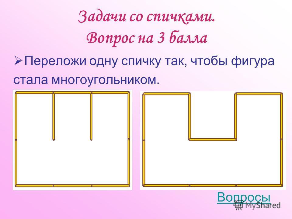 Задачи со спичками. Вопрос на 3 балла Переложи одну спичку так, чтобы фигура стала многоугольником. Вопросы