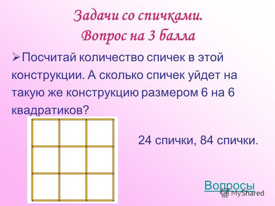 Задачи со спичками. Вопрос на 3 балла Посчитай количество спичек в этой конструкции. А сколько спичек уйдет на такую же конструкцию размером 6 на 6 квадратиков? Вопросы 24 спички, 84 спички.