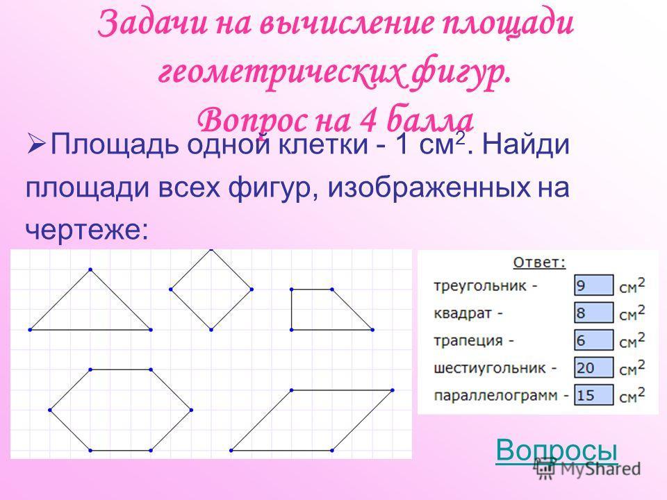 Задачи на вычисление площади геометрических фигур. Вопрос на 4 балла Площадь одной клетки - 1 см 2. Найди площади всех фигур, изображенных на чертеже: Вопросы