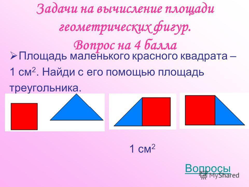 Задачи на вычисление площади геометрических фигур. Вопрос на 4 балла Площадь маленького красного квадрата – 1 см 2. Найди с его помощью площадь треугольника. Вопросы 1 см 2