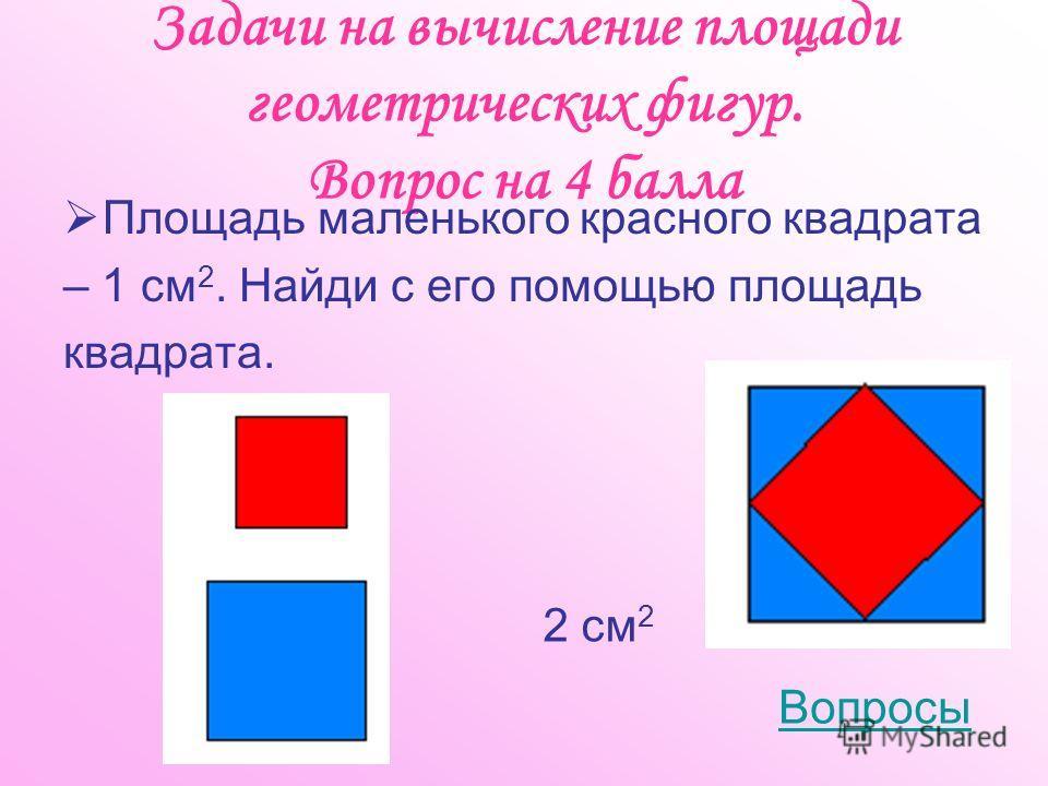 Задачи на вычисление площади геометрических фигур. Вопрос на 4 балла Площадь маленького красного квадрата – 1 см 2. Найди с его помощью площадь квадрата. Вопросы 2 см 2