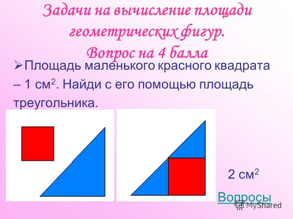 Задачи на вычисление площади геометрических фигур. Вопрос на 4 балла Площадь маленького красного квадрата – 1 см 2. Найди с его помощью площадь треугольника. Вопросы 2 см 2