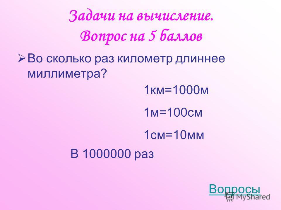 Задачи на вычисление. Вопрос на 5 баллов Во сколько раз километр длиннее миллиметра? В 1000000 раз Вопросы 1км=1000м 1м=100см 1см=10мм