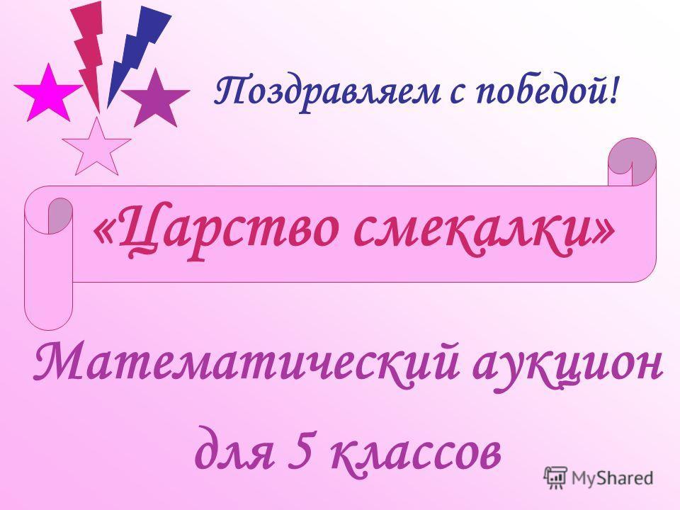 «Царство смекалки» Математический аукцион для 5 классов Поздравляем с победой!