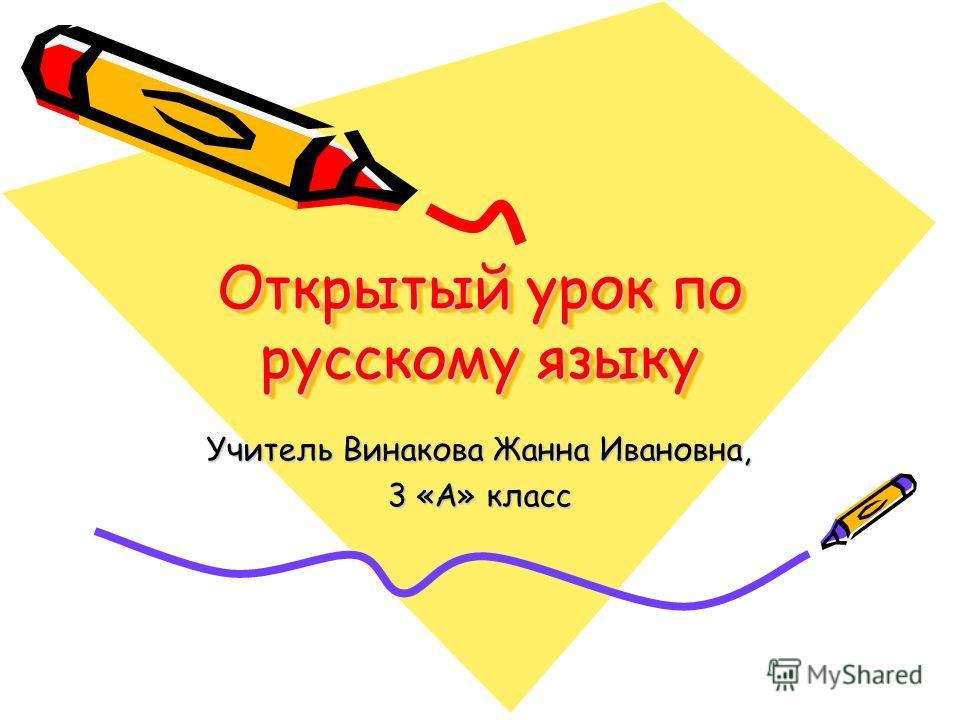 Открытый урок по русскому языку Учитель Винакова Жанна Ивановна, 3 «А» класс