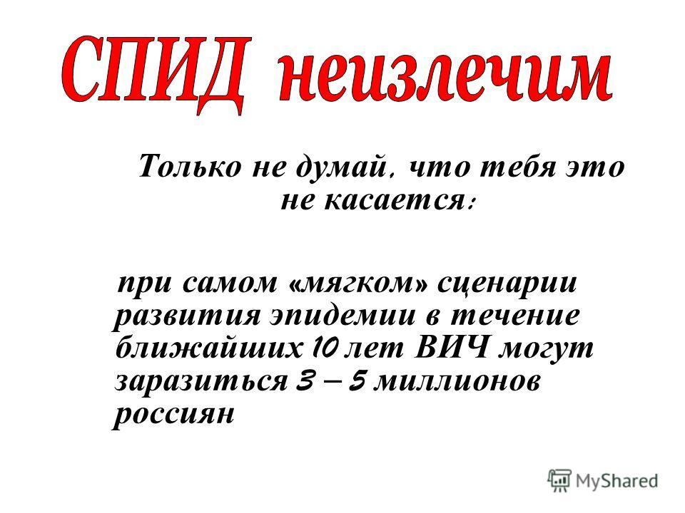 Только не думай, что тебя это не касается : при самом « мягком » сценарии развития эпидемии в течение ближайших 10 лет ВИЧ могут заразиться 3 – 5 миллионов россиян