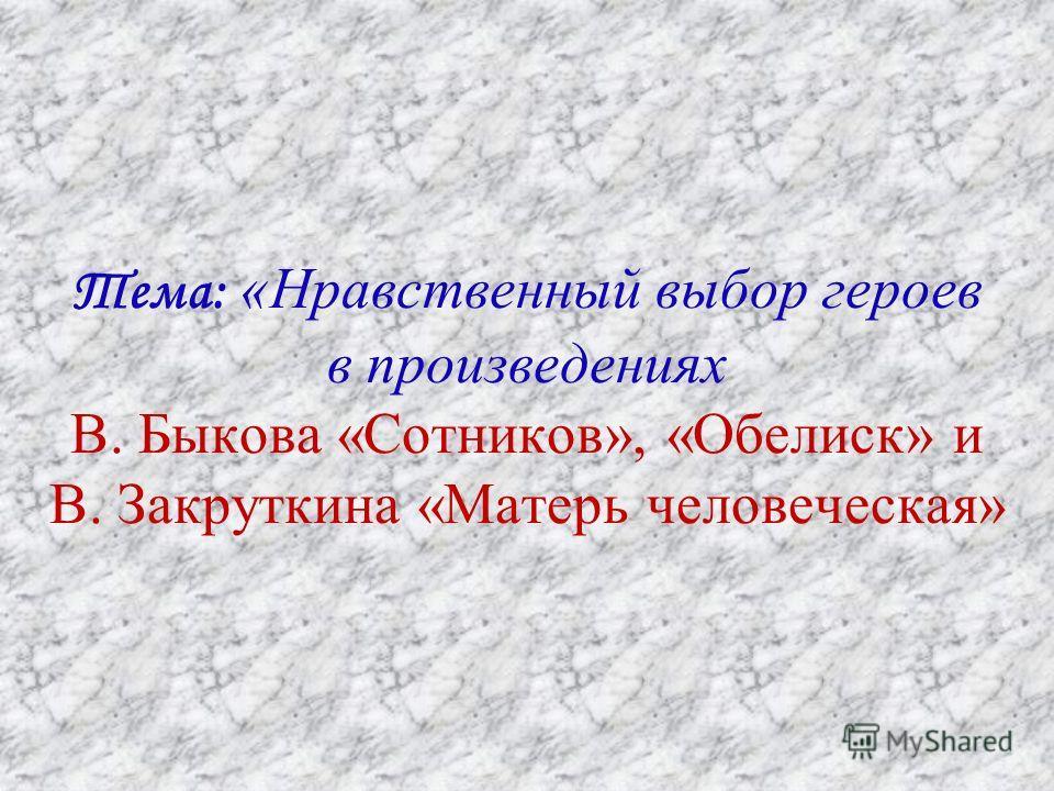 Тема: «Нравственный выбор героев в произведениях В. Быкова «Сотников», «Обелиск» и В. Закруткина «Матерь человеческая»